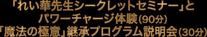 「れい華先生シークレットセミナー」とパワーチャージ体験(90分) 「魔法の極意」継承プログラム説明会  (30分)